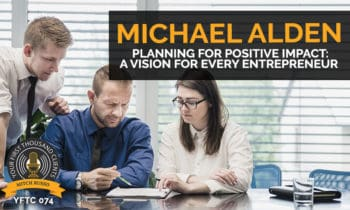 74: Planning For Positive Impact: A Vision For Every Entrepreneur with Michael Alden