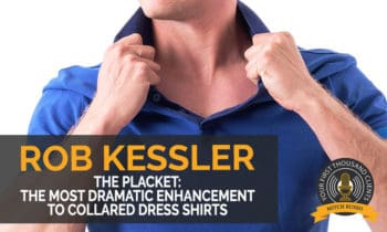 112: The Placket: The Most Dramatic Enhancement To Collared Dress Shirts with Rob Kessler
