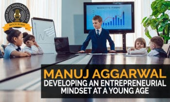144: Developing An Entrepreneurial Mindset At A Young Age with Manuj Aggarwal